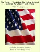 My Country, 'tis of thee! The United States of America: Past, Present and Future ebook by Willis Fletcher Johnson