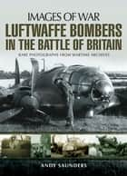 Luftwaffe Bombers in the Battle of Britain - Rare photographs from wartime archives ebook by Andy Saunders