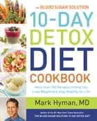 The Blood Sugar Solution 10-Day Detox Diet Cookbook - More than 150 Recipes to Help You Lose Weight and Stay Healthy for Life ebook by Mark Hyman