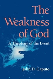 The Weakness of God - A Theology of the Event ebook by John D. Caputo