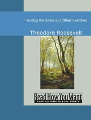 Hunting The Grisly And Other Sketches ebook by Roosevelt,Theodore