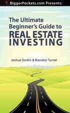 The Ultimate Beginner's Guide to Real Estate Investing ebook by Joshua Dorkin