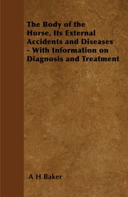 The Body of the Horse, Its External Accidents and Diseases - With Information on Diagnosis and Treatment ebook by A. H. Baker