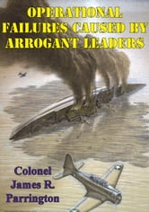 Operational Failures Caused By Arrogant Leaders ebook by Colonel James R. Parrington USMC