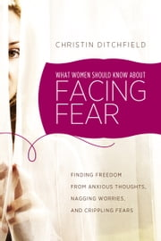 What Women Should Know about Facing Fear - Finding Freedom from Anxious Thoughts, Nagging Worries, and Crippling Fears ebook by Christin Ditchfield