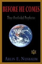 Before He Comes, Three Overlooked Prophecies ebook by Arlin E Nusbaum