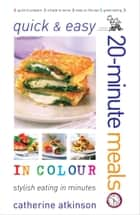 Quick and Easy 20-Minute Meals in Colour ebook by Atkinson Catherine