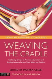 Weaving the Cradle - Facilitating Groups to Promote Attunement and Bonding between Parents, Their Babies and Toddlers ebook by Monika Celebi, Jane Barlow, Camille Kalaja,...