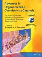Advances in Organometallic Chemistry and Catalysis - The Silver / Gold Jubilee International Conference on Organometallic Chemistry Celebratory Book ebook by Armando J. L. Pombeiro