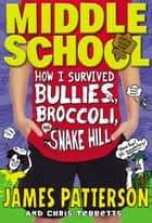 Middle School: How I Survived Bullies, Broccoli, and Snake Hill ebook by James Patterson,Chris Tebbetts,Laura Park