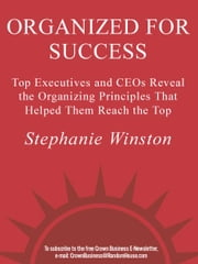 Organized for Success - Top Executives and CEOs Reveal the Organizing Principles That Helped Them Reach the Top ebook by Stephanie Winston