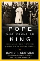 The Pope Who Would Be King - The Exile of Pius IX and the Emergence of Modern Europe ebook by David I. Kertzer