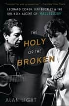 "The Holy or the Broken - Leonard Cohen, Jeff Buckley, and the Unlikely Ascent of ""Hallelujah"" ebook by Alan Light"