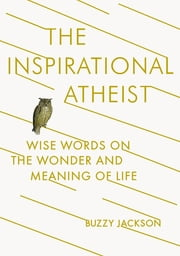 The Inspirational Atheist - Wise Words on the Wonder and Meaning of Life ebook by Buzzy Jackson