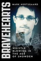 Bravehearts - Whistle-Blowing in the Age of Snowden ebook by Mark Hertsgaard