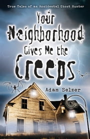 Your Neighborhood Gives Me the Creeps: True Tales of an Accidental Ghost Hunter ebook by Adam Selzer