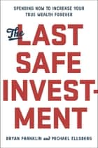 The Last Safe Investment - Spending Now to Increase Your True Wealth Forever ebook by Michael Ellsberg, Bryan Franklin