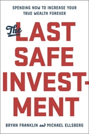The Last Safe Investment - Spending Now to Increase Your True Wealth Forever ebook by Michael Ellsberg,Bryan Franklin