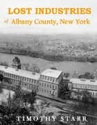 Lost Industries of Albany County, New York ebook by Timothy Starr