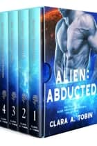 Alien: Abducted: The Complete Alien Abduction Romance Collection (Books 1-4) ebook by Clara A. Tobin