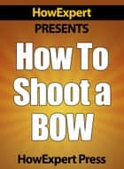 How To Shoot a Bow: Your Step-By-Step Guide To Instinctive Archery ebook by HowExpert