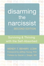 Disarming the Narcissist - Surviving and Thriving with the Self-Absorbed ebook by Wendy T. Behary, LCSW,Jeffrey Young, PhD,Daniel J. Siegel, MD