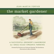 The Market Gardener - A Successful Grower's Handbook for Small-Scale Organic Farming ebook by Jean-Martin Fortier