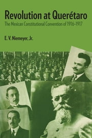 Revolution at Querétaro - The Mexican Constitutional Convention of 1916–1917 ebook by E.V., Jr. Niemeyer