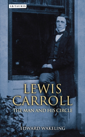 Lewis Carroll - The Man and his Circle eBook by Edward Wakeling