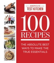 100 Recipes - The Absolute Best Ways To Make The True Essentials ebook by America's Test Kitchen