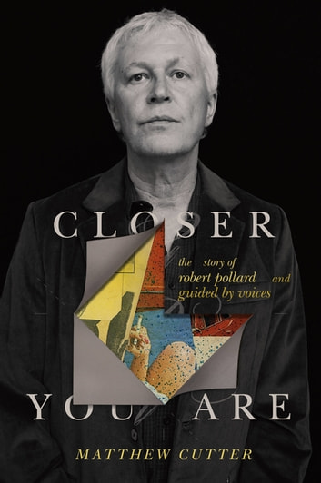 Closer You Are - The Story of Robert Pollard and Guided By Voices eBook by Matthew Cutter