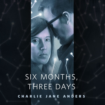 Six Months, Three Days - A Tor.Com Original audiobook by Charlie Jane Anders