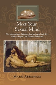 Meet Your Sexual Mind - The Interaction Betwen Instinct and Intellect and its Impact on Human Behavior ebook by Mark Abraham