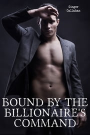 Bound by the Billionaire's Command (Gay Billionaire BDSM Erotica Bundle) ebook by Ginger Callahan