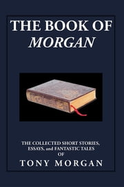 The Book of Morgan - The Collected Short Stories, Essays and Fantastic Tales ebook by Tony Morgan
