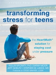 Transforming Stress for Teens - The HeartMath Solution for Staying Cool Under Pressure ebook by Rollin McCraty, PhD,Sarah Moor,Jeff Goelitz,Stephen W. Lance, MS,Steve Sawyer, LCSW, CSAC