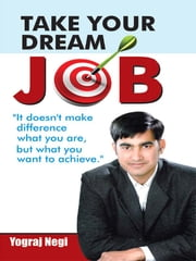 Take Your Dream Job! ebook by Yograj Negi