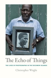 The Echo of Things - The Lives of Photographs in the Solomon Islands ebook by Christopher Wright