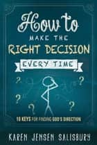 How to Make the Right Decision Every Time - 10 Keys for Finding God's Direction ebook by Karen Jensen Salisbury