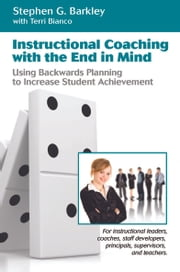 Instructional Coaching with the End in Mind:Using Backwards Planning to Increase Student Achievement ebook by Barkley, Stephen G.