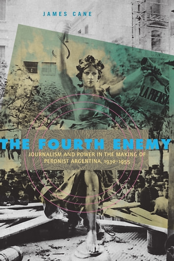 The Fourth Enemy - Journalism and Power in the Making of Peronist Argentina, 1930–1955 ebook by James Cane