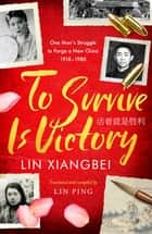 To Survive is Victory - One Man's Struggle to Forge a New China 1918–1980 ebook by