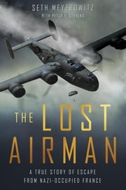 The Lost Airman - A True Story of Escape from Nazi Occupied France ebook by Seth Meyerowitz,Peter Stevens