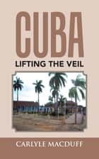 Cuba Lifting the Veil ebook by Carlyle MacDuff