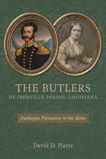 The Butlers of Iberville Parish, Louisiana - Dunboyne Plantation in the 1800s ebook by David D. Plater