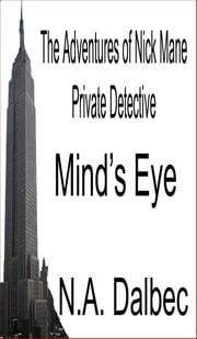 The Adventures of Nick Mane, Private Detective: Mind's Eye ebook by N. A. Dalbec