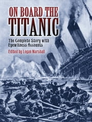 On Board the Titanic - The Complete Story with Eyewitness Accounts ebook by Logan Marshall