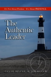 The Authentic Leader: It's About Presence, Not Position ebook by David, Irvine