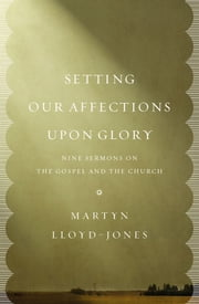 Setting Our Affections upon Glory - Nine Sermons on the Gospel and the Church ebook by Martyn Lloyd-Jones