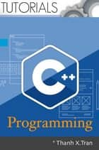 C Plus Plus Programming: Full - Learn Cpp Programming by examples. A Step-by-Step guide to Cpp ebook by Thanh X.Tran